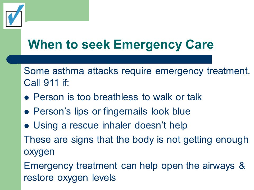 When to seek Emergency Care Some asthma attacks require emergency treatment. Call 911 if: Person is too breathless to walk or talk Person's lips or fi