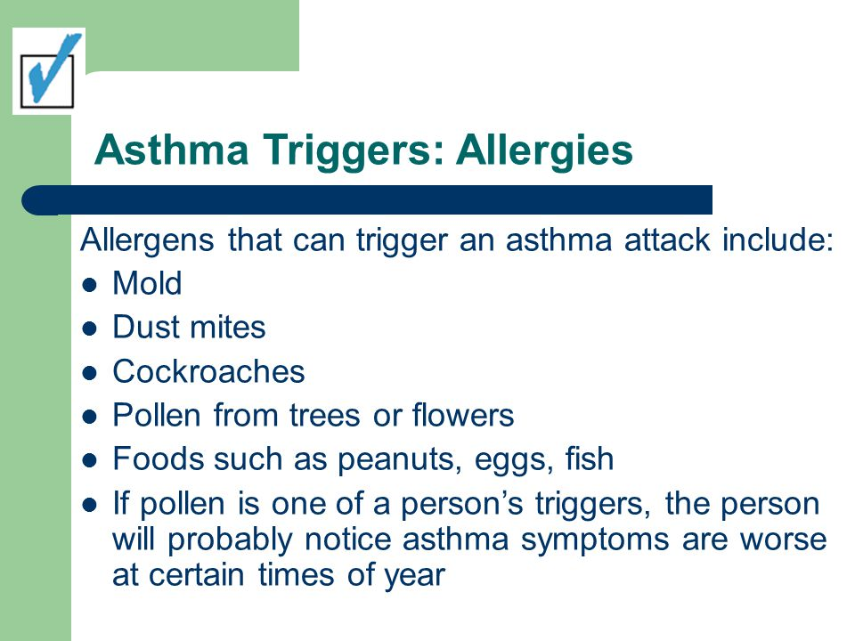 Asthma Triggers: Allergies Allergens that can trigger an asthma attack include: Mold Dust mites Cockroaches Pollen from trees or flowers Foods such as
