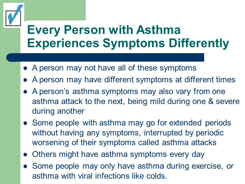 Every Person with Asthma Experiences Symptoms Differently A person may not have all of these symptoms A person may have different symptoms at differen