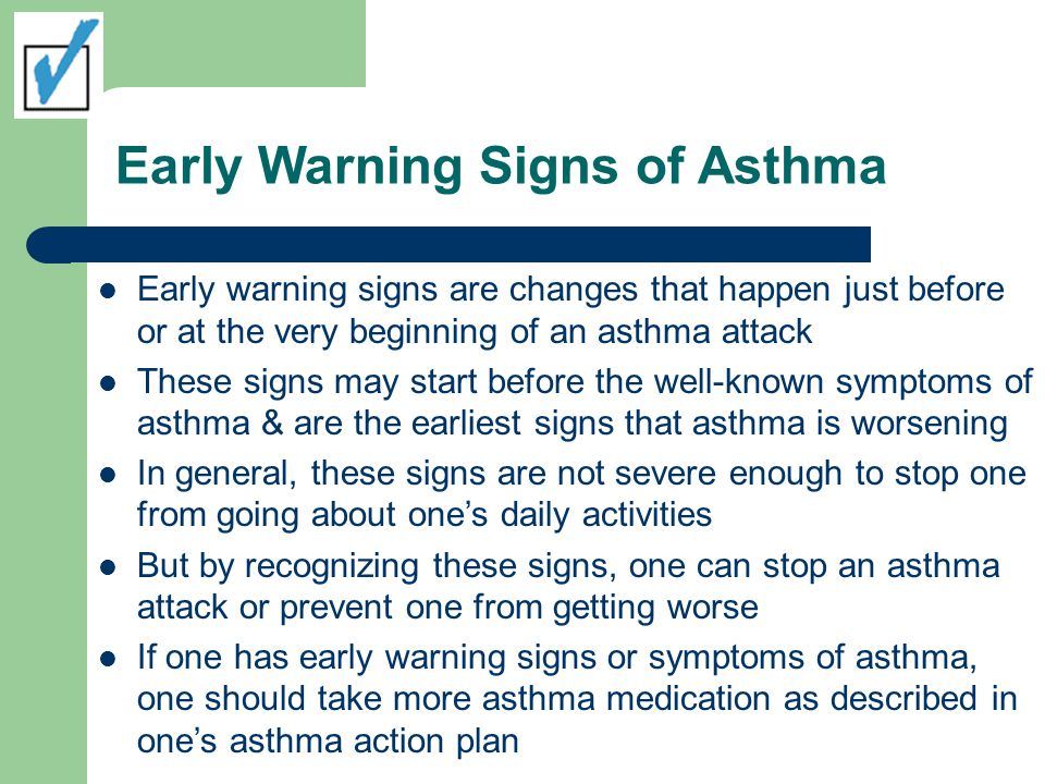 Early Symptoms of Asthma Early warning signs of asthma include: Frequent cough, especially at night Losing breath easily or shortness of breath Feeling very tired or weak when exercising Wheezing or coughing after exercise Feeling tired, easily upset, grouchy, or moody Decreases or changes in lung function as measured on a peak flow meter Signs of a cold or allergies (sneezing, runny nose, cough, nasal congestion, sore throat, and headache) Trouble sleeping 7