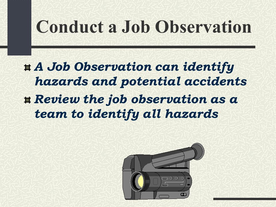 Conduct a Job Observation A Job Observation can identify hazards and potential accidents Review the job observation as a team to identify all hazards
