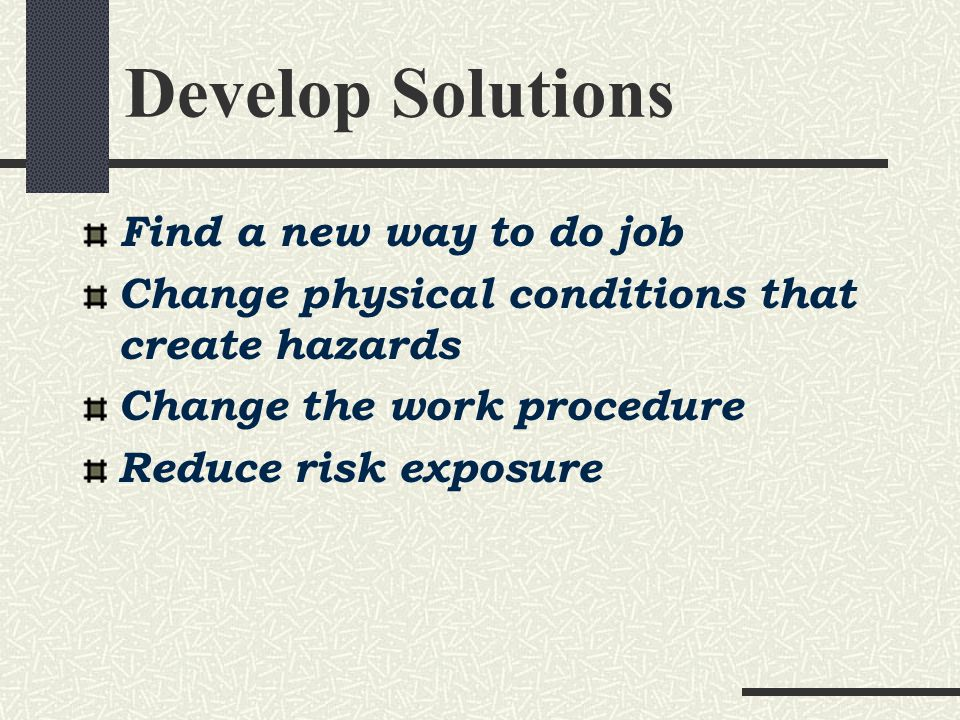 Develop Solutions Find a new way to do job Change physical conditions that create hazards Change the work procedure Reduce risk exposure