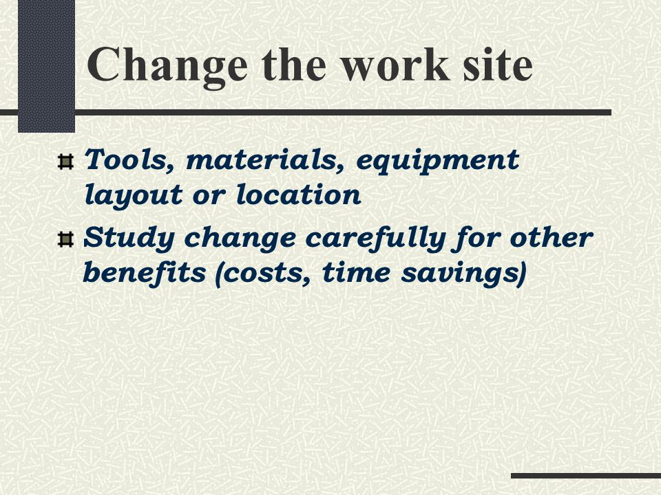 Change the work site Tools, materials, equipment layout or location Study change carefully for other benefits (costs, time savings)
