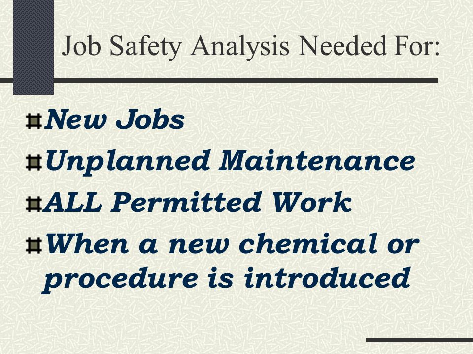 Job Safety Analysis Job means task Stick to key steps too detailed becomes cumbersome not enough detail becomes useless