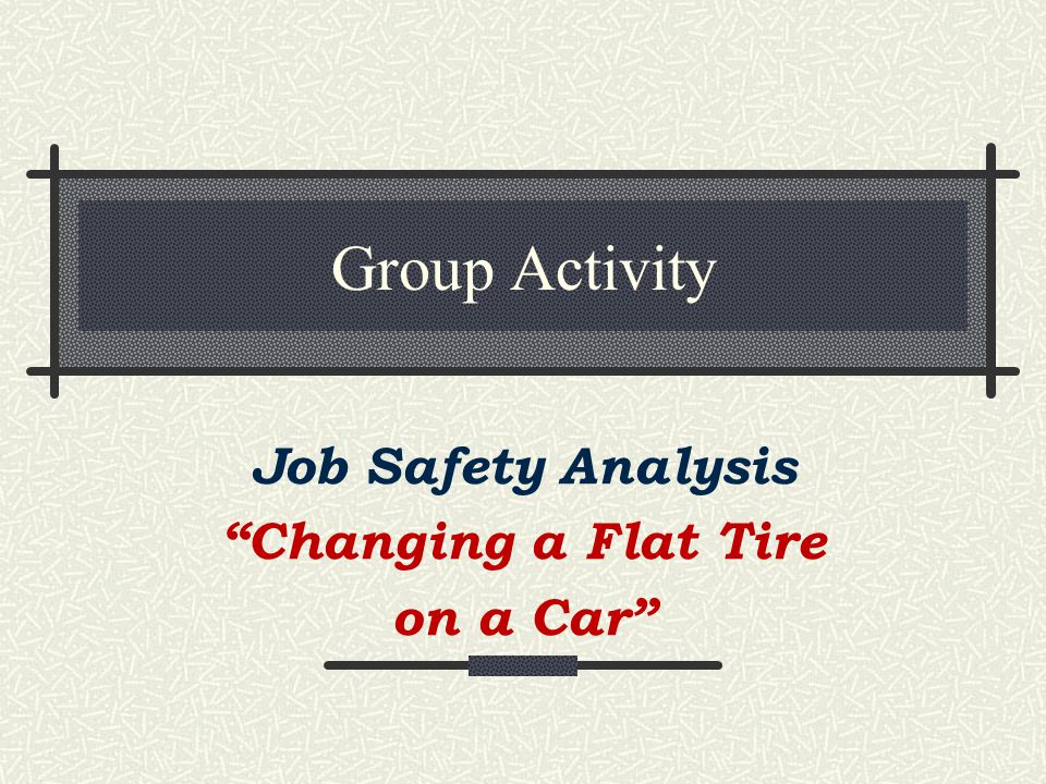 10-15 min Activity As a group, list the steps needed to change a tire on a car Identify the hazards of each step Compare your results to the following slides