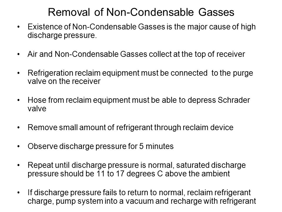 Removal of Non-Condensable Gasses Existence of Non-Condensable Gasses is the major cause of high discharge pressure.