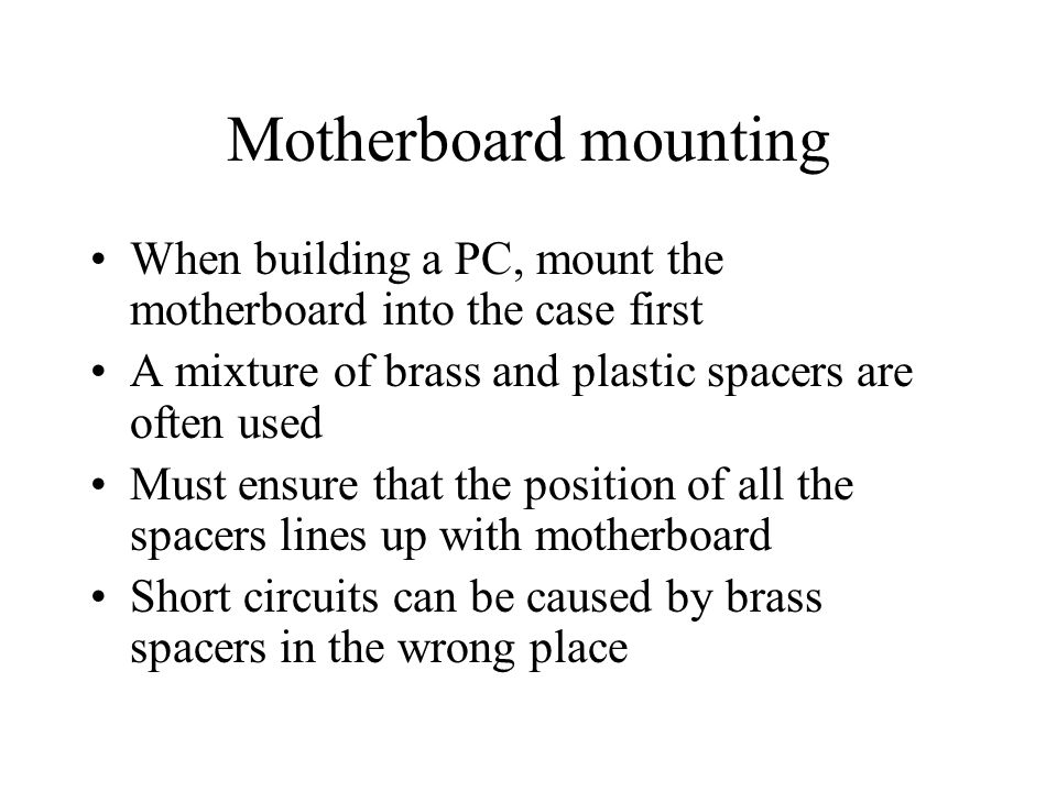 Motherboard mounting When building a PC, mount the motherboard into the case first A mixture of brass and plastic spacers are often used Must ensure that the position of all the spacers lines up with motherboard Short circuits can be caused by brass spacers in the wrong place