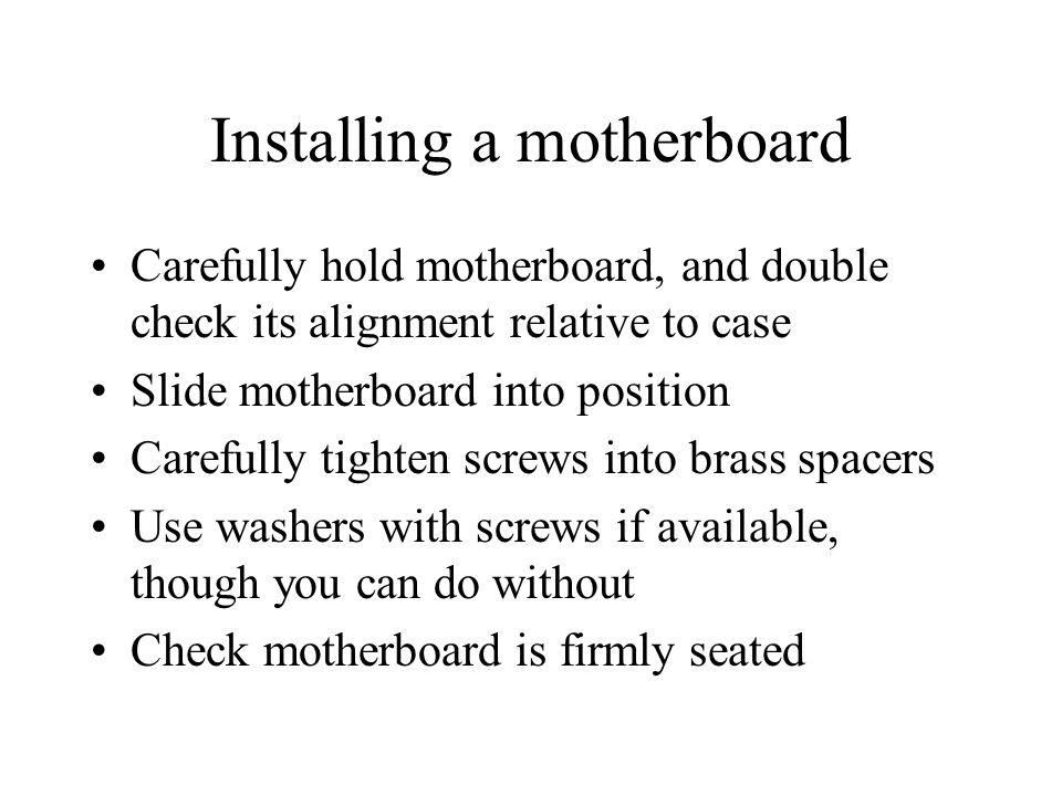 Installing a motherboard Carefully hold motherboard, and double check its alignment relative to case Slide motherboard into position Carefully tighten screws into brass spacers Use washers with screws if available, though you can do without Check motherboard is firmly seated