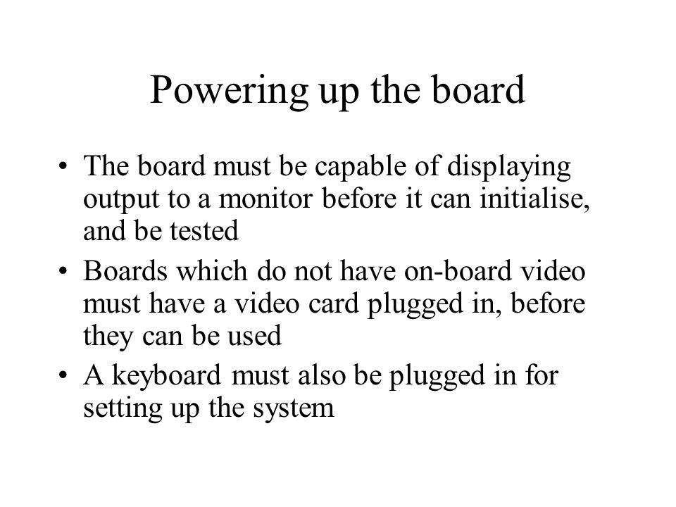 Powering up the board The board must be capable of displaying output to a monitor before it can initialise, and be tested Boards which do not have on-board video must have a video card plugged in, before they can be used A keyboard must also be plugged in for setting up the system