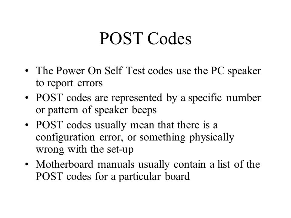 POST Codes The Power On Self Test codes use the PC speaker to report errors POST codes are represented by a specific number or pattern of speaker beeps POST codes usually mean that there is a configuration error, or something physically wrong with the set-up Motherboard manuals usually contain a list of the POST codes for a particular board
