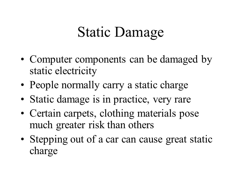 Static Damage Computer components can be damaged by static electricity People normally carry a static charge Static damage is in practice, very rare Certain carpets, clothing materials pose much greater risk than others Stepping out of a car can cause great static charge