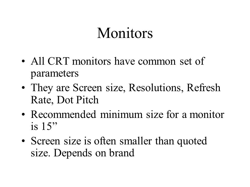 Monitors All CRT monitors have common set of parameters They are Screen size, Resolutions, Refresh Rate, Dot Pitch Recommended minimum size for a monitor is 15 Screen size is often smaller than quoted size.