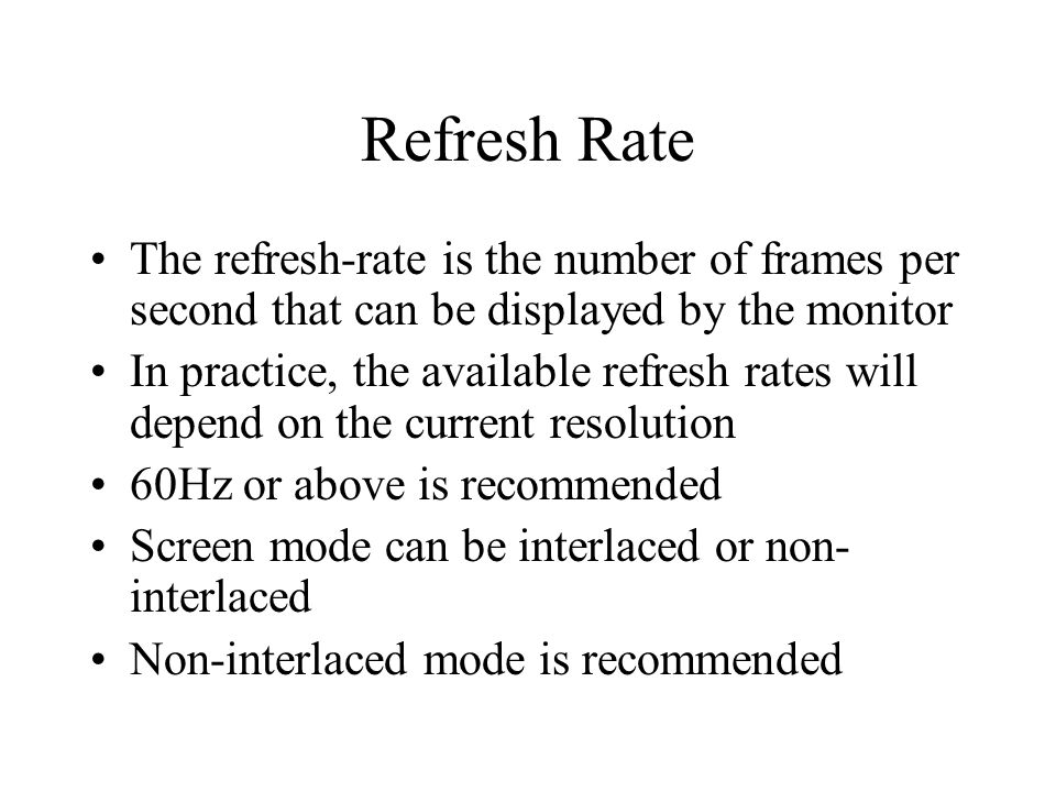 Refresh Rate The refresh-rate is the number of frames per second that can be displayed by the monitor In practice, the available refresh rates will depend on the current resolution 60Hz or above is recommended Screen mode can be interlaced or non- interlaced Non-interlaced mode is recommended