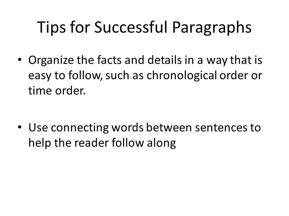 Tips for Successful Paragraphs All details and facts must support the main idea in the topic sentence Provide a concluding sentence MAKE SURE THAT GRAMMAR, SPELLING AND PUNCTUATION IS CLEAR AND CORRECT