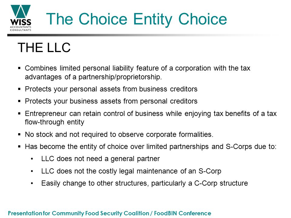 Presentation for Community Food Security Coalition / FoodBIN Conference The Choice Entity Choice THE LLC  Combines limited personal liability feature of a corporation with the tax advantages of a partnership/proprietorship.