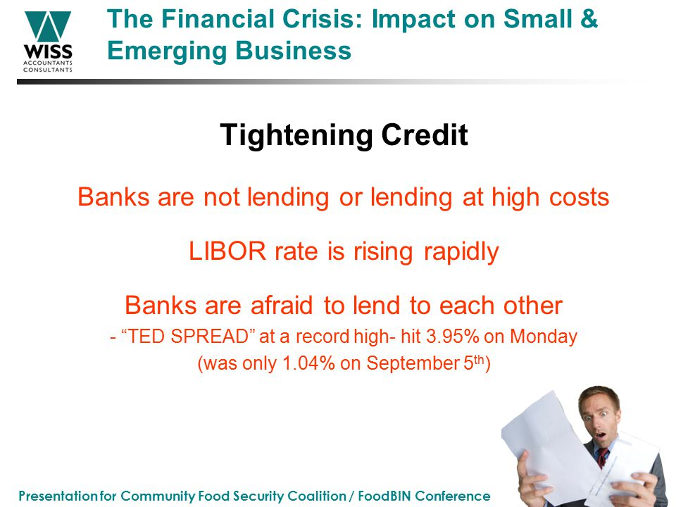 Presentation for Community Food Security Coalition / FoodBIN Conference The Financial Crisis: Impact on Small & Emerging Business Tightening Credit Banks are not lending or lending at high costs LIBOR rate is rising rapidly Banks are afraid to lend to each other - TED SPREAD at a record high- hit 3.95% on Monday (was only 1.04% on September 5 th )