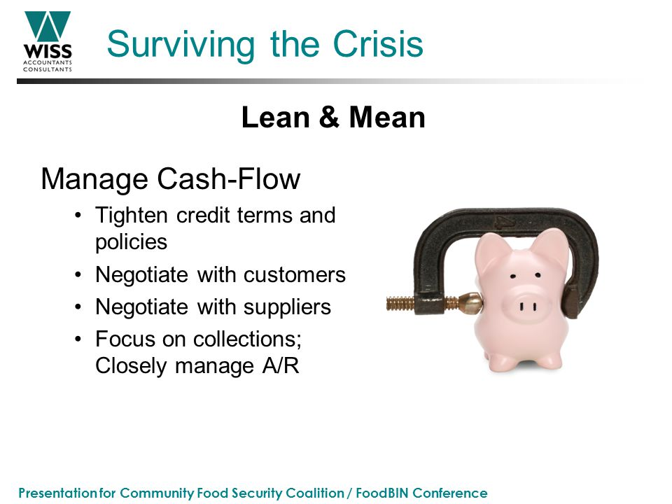 Presentation for Community Food Security Coalition / FoodBIN Conference Surviving the Crisis Manage Cash-Flow Tighten credit terms and policies Negotiate with customers Negotiate with suppliers Focus on collections; Closely manage A/R Lean & Mean
