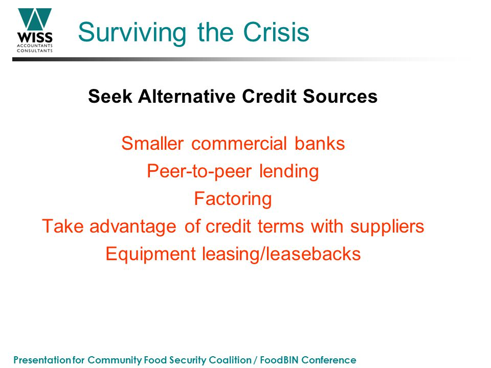 Presentation for Community Food Security Coalition / FoodBIN Conference Surviving the Crisis Seek Alternative Credit Sources Smaller commercial banks Peer-to-peer lending Factoring Take advantage of credit terms with suppliers Equipment leasing/leasebacks