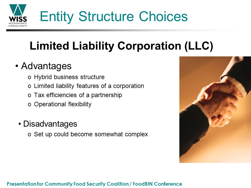 Presentation for Community Food Security Coalition / FoodBIN Conference Entity Structure Choices Advantages oHybrid business structure oLimited liability features of a corporation oTax efficiencies of a partnership oOperational flexibility Disadvantages oSet up could become somewhat complex Limited Liability Corporation (LLC)