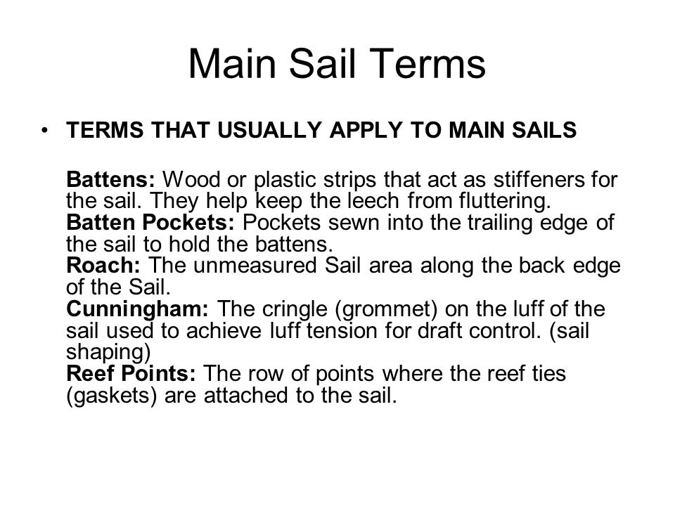Main Sail Terms TERMS THAT USUALLY APPLY TO MAIN SAILS Battens: Wood or plastic strips that act as stiffeners for the sail.