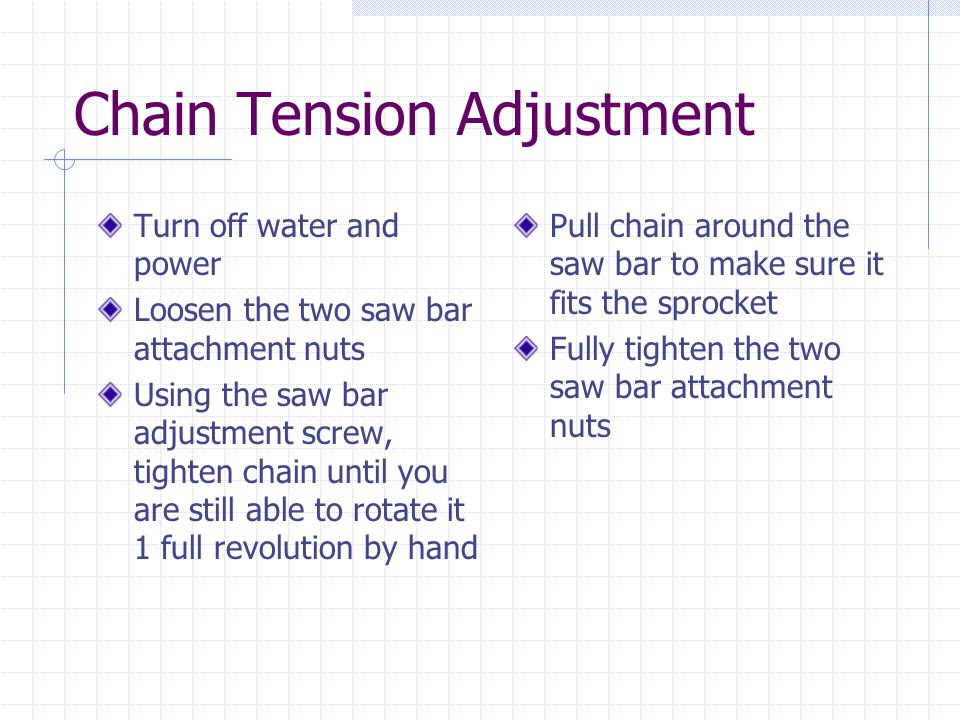 Chain Tension Adjustment Turn off water and power Loosen the two saw bar attachment nuts Using the saw bar adjustment screw, tighten chain until you are still able to rotate it 1 full revolution by hand Pull chain around the saw bar to make sure it fits the sprocket Fully tighten the two saw bar attachment nuts