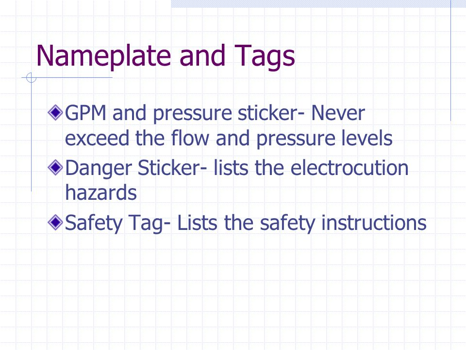 Nameplate and Tags GPM and pressure sticker- Never exceed the flow and pressure levels Danger Sticker- lists the electrocution hazards Safety Tag- Lists the safety instructions