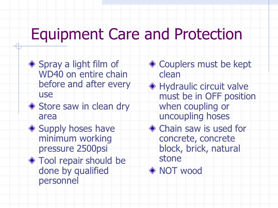Equipment Care and Protection Spray a light film of WD40 on entire chain before and after every use Store saw in clean dry area Supply hoses have minimum working pressure 2500psi Tool repair should be done by qualified personnel Couplers must be kept clean Hydraulic circuit valve must be in OFF position when coupling or uncoupling hoses Chain saw is used for concrete, concrete block, brick, natural stone NOT wood