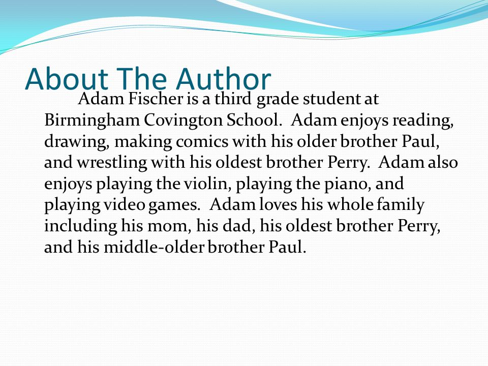 About The Author Adam Fischer is a third grade student at Birmingham Covington School. Adam enjoys reading, drawing, making comics with his older brot