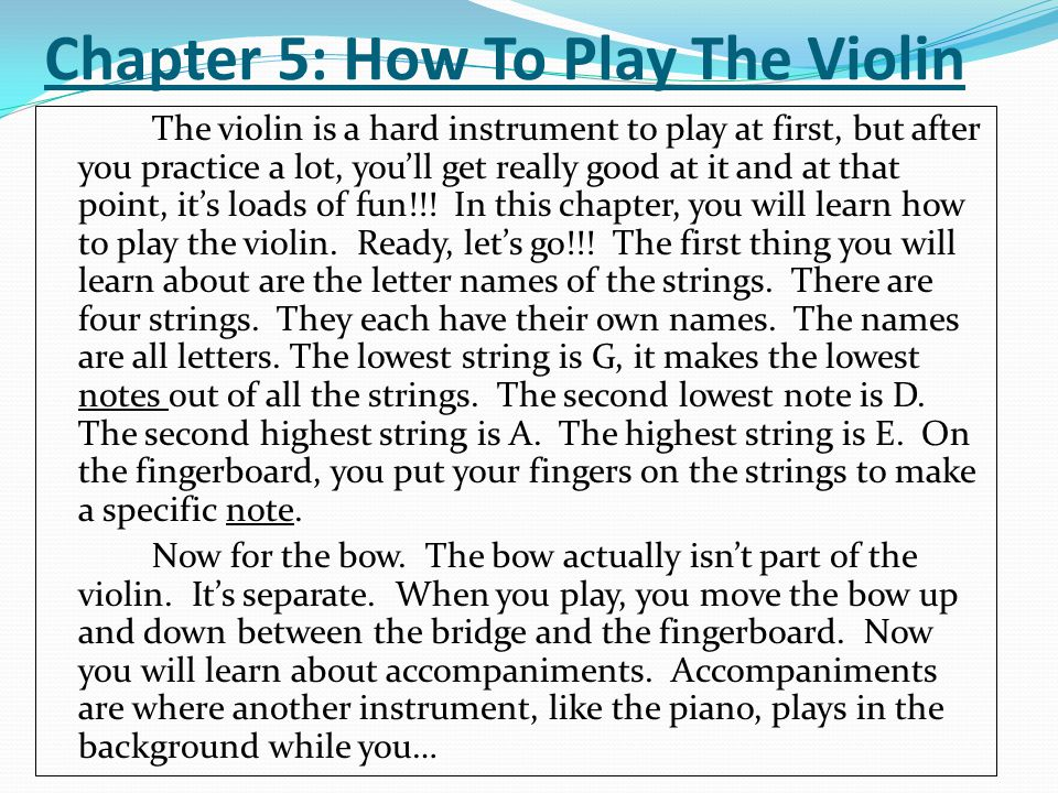 Chapter 5: How To Play The Violin The violin is a hard instrument to play at first, but after you practice a lot, you'll get really good at it and at that point, it's loads of fun!!.