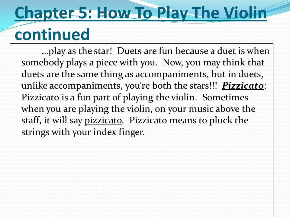 Chapter 5: How To Play The Violin continued …play as the star! Duets are fun because a duet is when somebody plays a piece with you. Now, you may thin