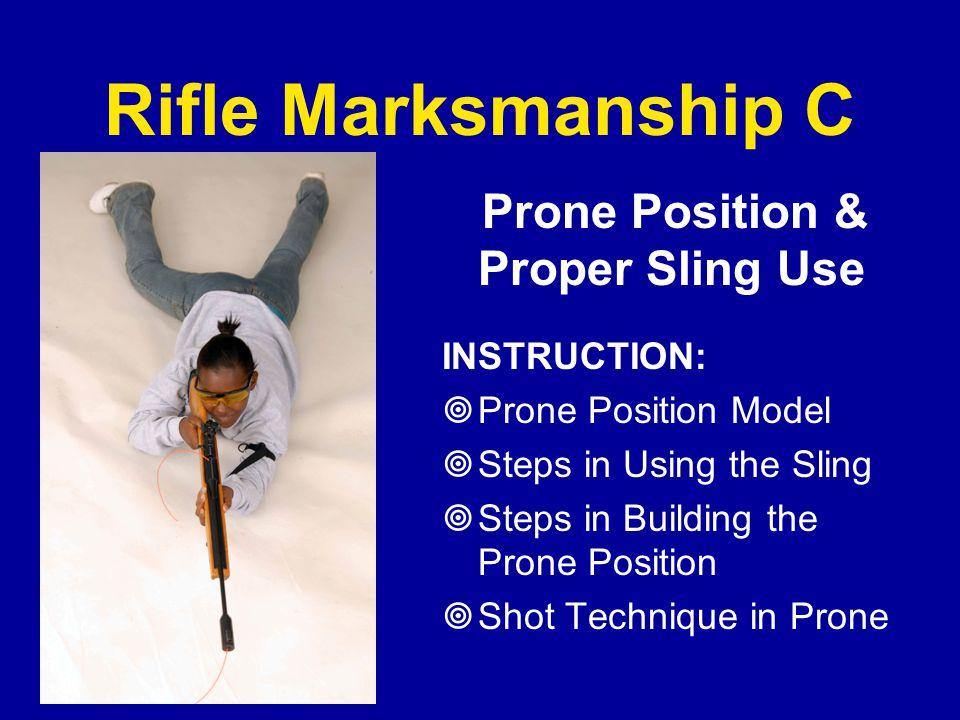 Rifle Marksmanship C Prone Position & Proper Sling Use INSTRUCTION:  Prone Position Model  Steps in Using the Sling  Steps in Building the Prone Po