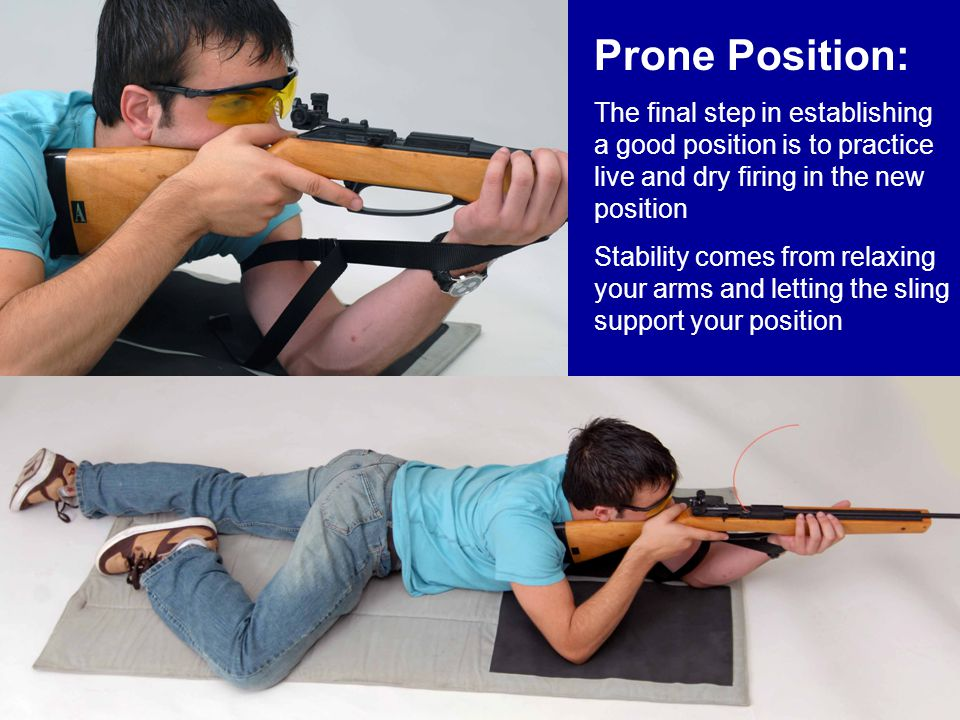 Prone Position: The final step in establishing a good position is to practice live and dry firing in the new position Stability comes from relaxing yo