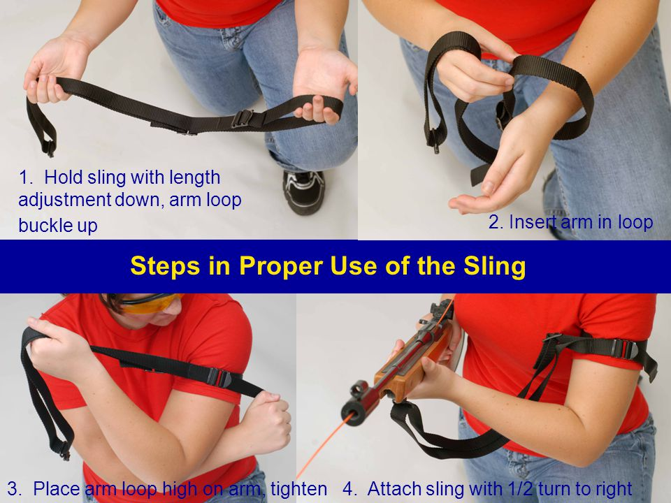 Steps in Proper Use of the Sling 1. Hold sling with length adjustment down, arm loop buckle up 2. Insert arm in loop 3. Place arm loop high on arm, ti