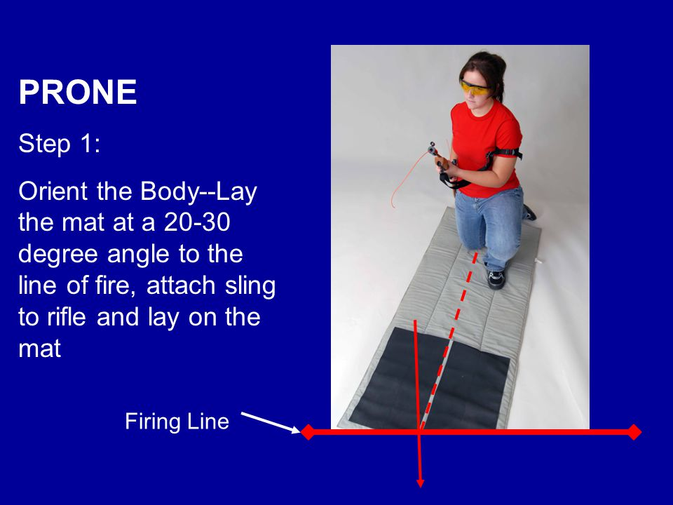 PRONE Step 1: Orient the Body--Lay the mat at a 20-30 degree angle to the line of fire, attach sling to rifle and lay on the mat Firing Line