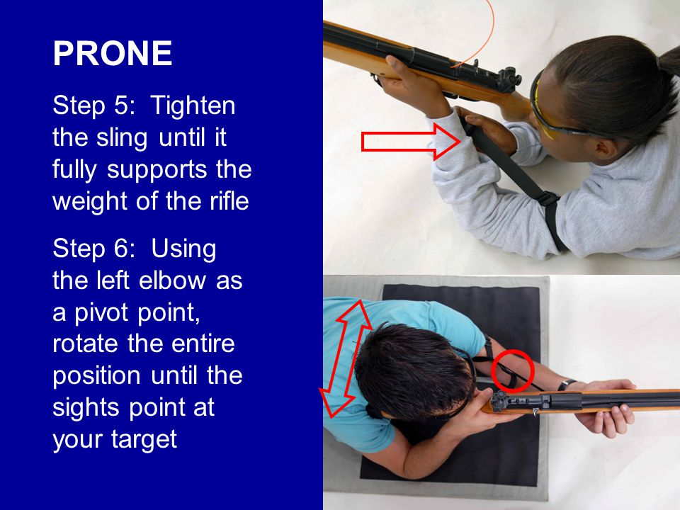 Shot Technique in Prone Squeeze the trigger while the front sight movements are centered Approach from same direction for each shot, exhale & stop breathing, take up trigger slack Relax left arm, center the front sight movements over the bulls-eye