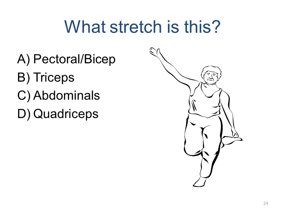 What stretch is this? A)Pectoral/Bicep B)Triceps C)Abdominals D)Quadriceps 23