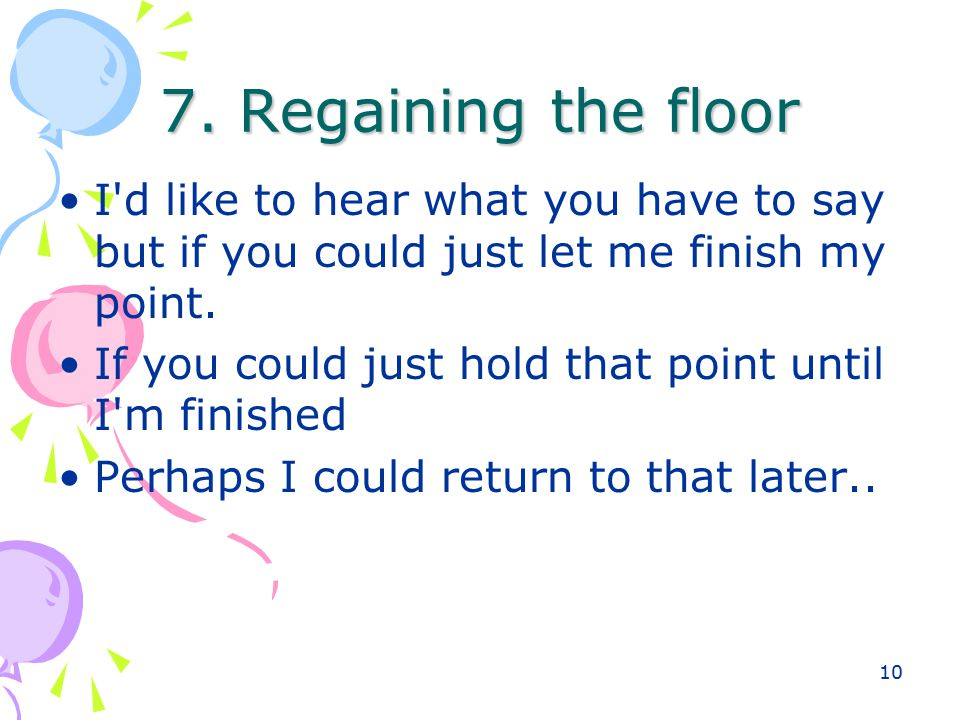 10 7. Regaining the floor I'd like to hear what you have to say but if you could just let me finish my point. If you could just hold that point until
