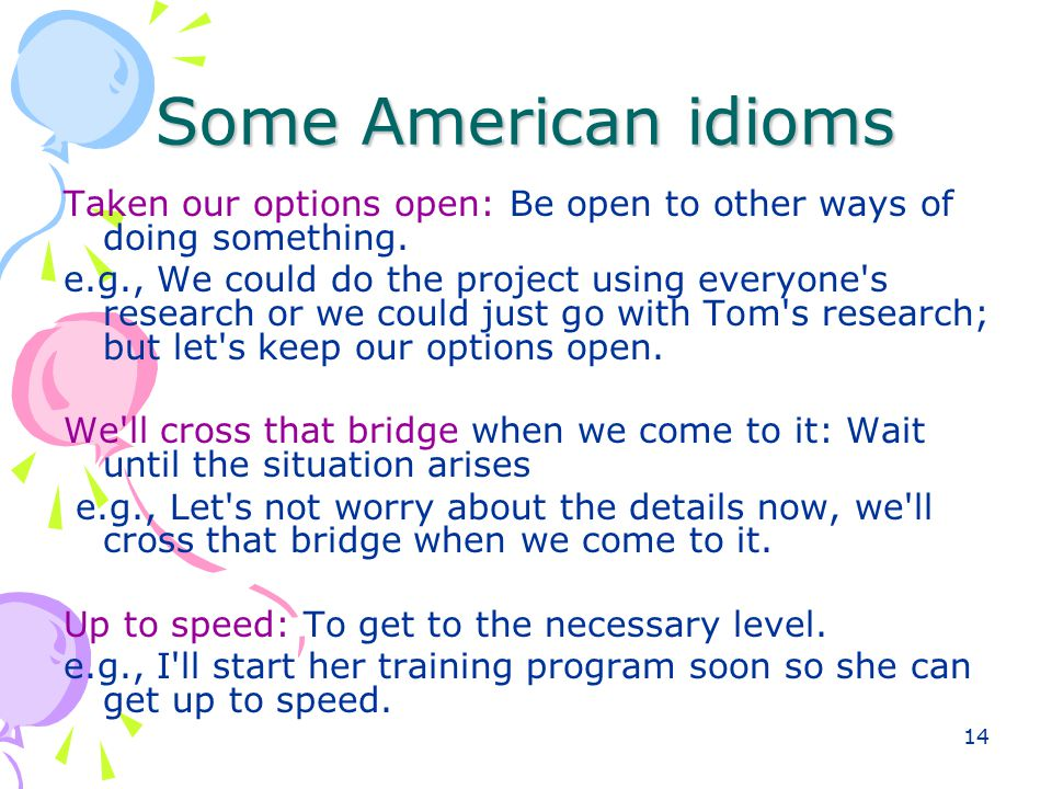 14 Some American idioms Taken our options open: Be open to other ways of doing something. e.g., We could do the project using everyone's research or w
