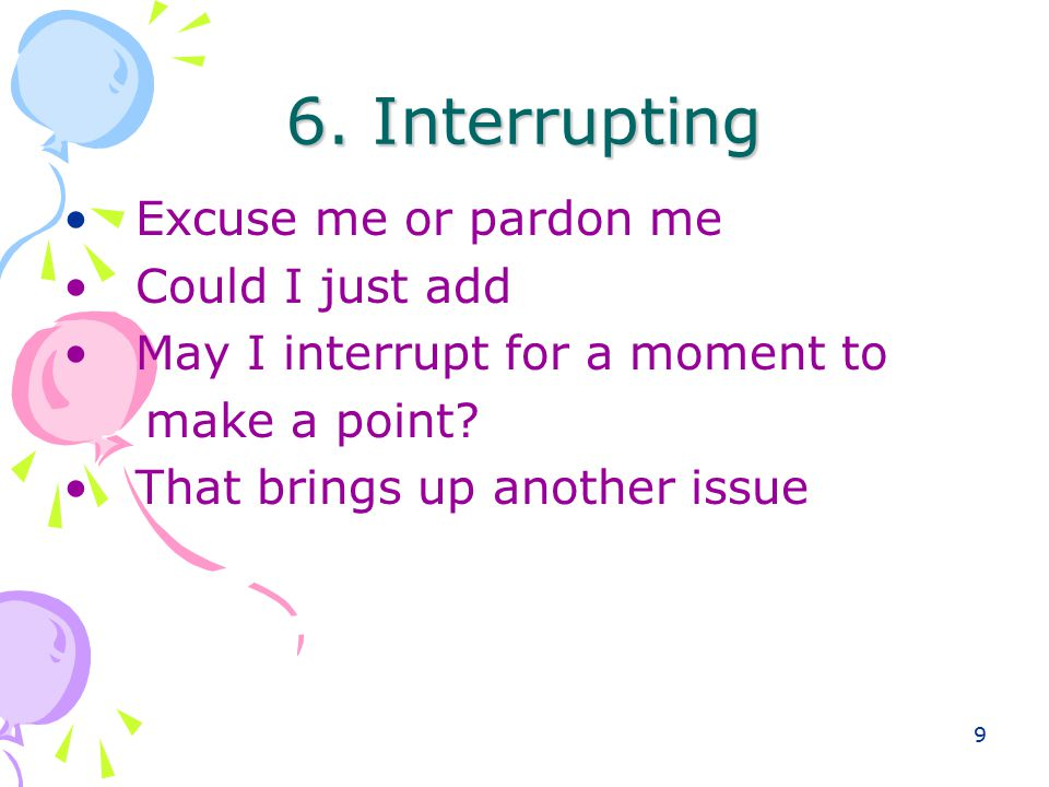 9 6. Interrupting Excuse me or pardon me Could I just add May I interrupt for a moment to make a point? That brings up another issue