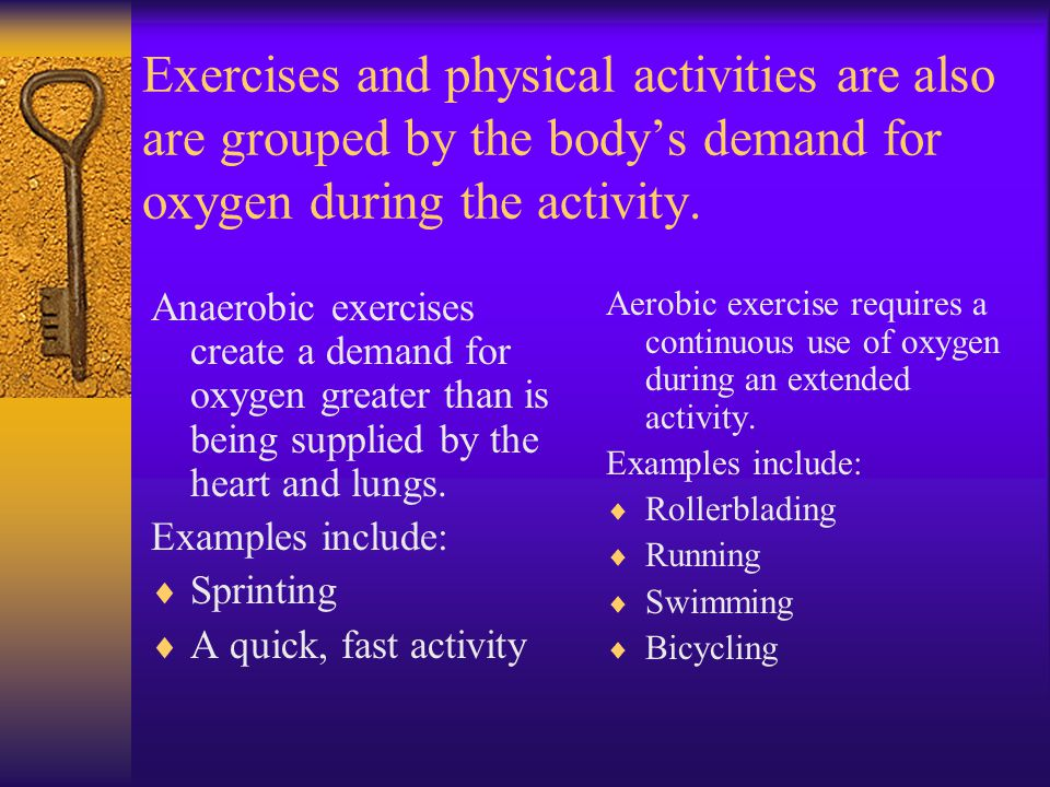Exercises and physical activities are also are grouped by the body's demand for oxygen during the activity.