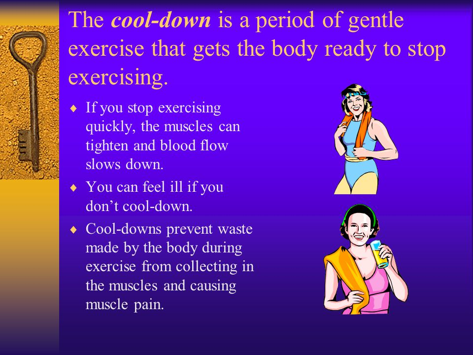 The cool-down is a period of gentle exercise that gets the body ready to stop exercising.