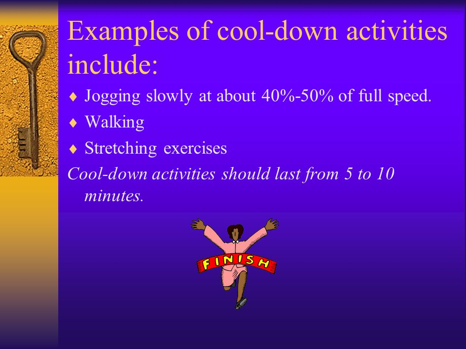 Examples of cool-down activities include:  Jogging slowly at about 40%-50% of full speed.