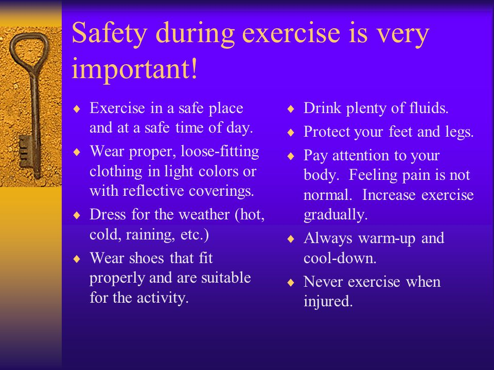 Safety during exercise is very important.  Exercise in a safe place and at a safe time of day.