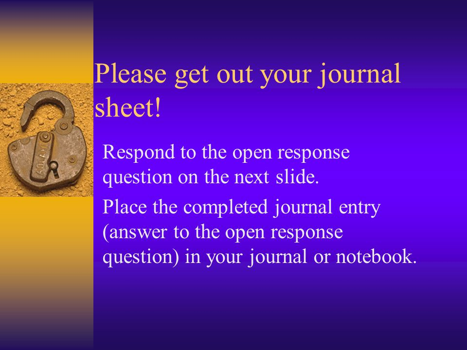 Please get out your journal sheet. Respond to the open response question on the next slide.