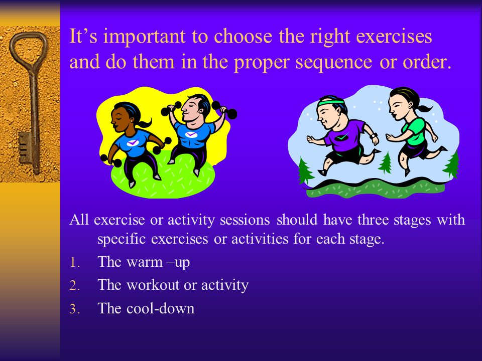 It's important to choose the right exercises and do them in the proper sequence or order.