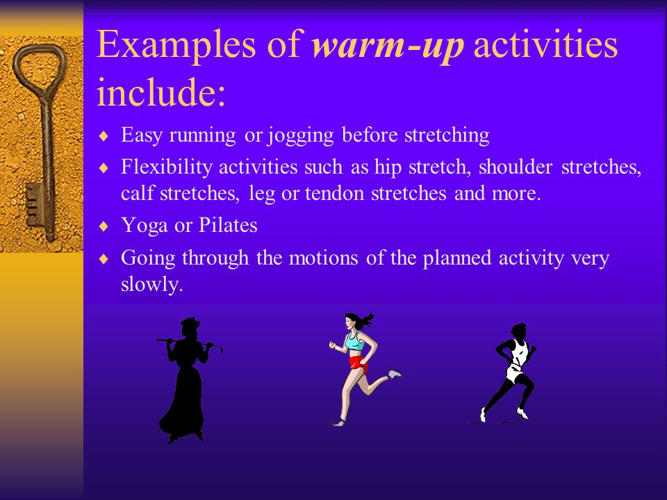 Examples of warm-up activities include:  Easy running or jogging before stretching  Flexibility activities such as hip stretch, shoulder stretches, calf stretches, leg or tendon stretches and more.