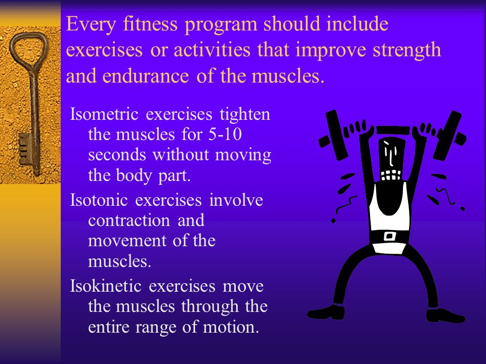 Every fitness program should include exercises or activities that improve strength and endurance of the muscles.