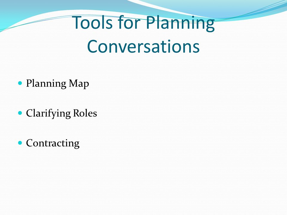 Tools for Planning Conversations Planning Map Clarifying Roles Contracting