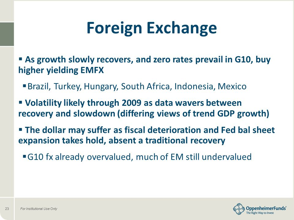 For Institutional Use Only23 Foreign Exchange  As growth slowly recovers, and zero rates prevail in G10, buy higher yielding EMFX  Brazil, Turkey, Hungary, South Africa, Indonesia, Mexico  Volatility likely through 2009 as data wavers between recovery and slowdown (differing views of trend GDP growth)  The dollar may suffer as fiscal deterioration and Fed bal sheet expansion takes hold, absent a traditional recovery  G10 fx already overvalued, much of EM still undervalued