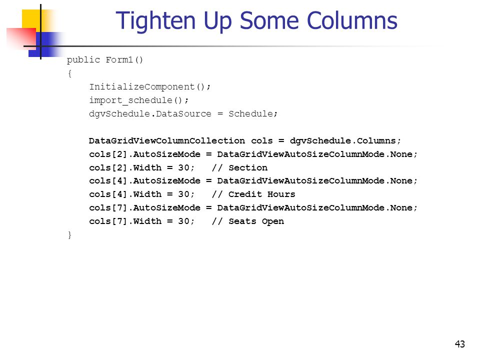 43 Tighten Up Some Columns public Form1() { InitializeComponent(); import_schedule(); dgvSchedule.DataSource = Schedule; DataGridViewColumnCollection cols = dgvSchedule.Columns; cols[2].AutoSizeMode = DataGridViewAutoSizeColumnMode.None; cols[2].Width = 30; // Section cols[4].AutoSizeMode = DataGridViewAutoSizeColumnMode.None; cols[4].Width = 30; // Credit Hours cols[7].AutoSizeMode = DataGridViewAutoSizeColumnMode.None; cols[7].Width = 30; // Seats Open }